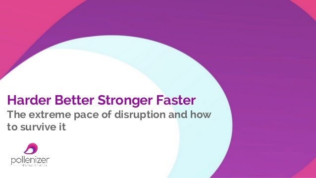 Harder Better Stronger Faster The extreme pace of disruption and how to survive it