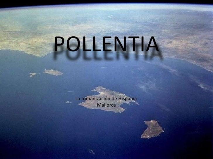 POLLENTIA<br />La romanización<br />POLLENTIA<br />La romanización de Hispania<br />Mallorca<br />