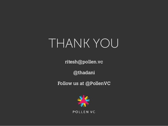 THANK YOU ritesh@pollen.vc @thadani Follow us at @PollenVC
