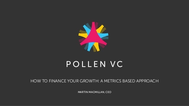 HOW TO FINANCE YOUR GROWTH: A METRICS BASED APPROACH MARTIN MACMILLAN, CEO