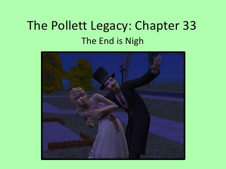The Pollett Legacy: Chapter 33<br />The End is Nigh<br />