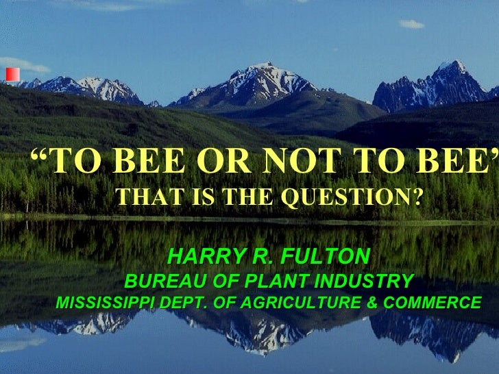 """""""TO BEE OR NOT TO BEE""""      THAT IS THE QUESTION?            HARRY R. FULTON       BUREAU OF PLANT INDUSTRY MISSISSIPPI DE..."""