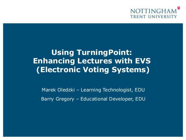 Using TurningPoint: Enhancing Lectures with EVS (Electronic Voting Systems) Marek Oledzki – Learning Technologist, EDU Bar...
