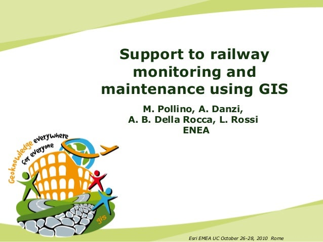 Esri EMEA UC October 26-28, 2010 Rome Support to railway monitoring and maintenance using GIS M. Pollino, A. Danzi, A. B. ...