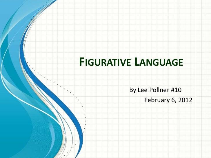 FIGURATIVE LANGUAGE         By Lee Pollner #10              February 6, 2012
