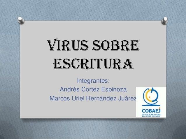 Virus Sobre Escritura Integrantes: Andrés Cortez Espinoza Marcos Uriel Hernández Juárez