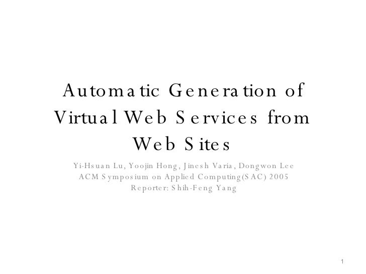 Automatic Generation of Virtual Web Services from Web Sites Yi-Hsuan Lu, Yoojin Hong, Jinesh Varia, Dongwon Lee ACM Sympos...