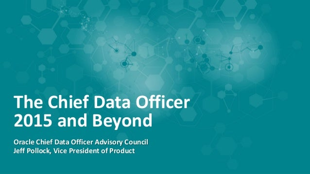 The Chief Data Officer 2015 and Beyond Oracle Chief Data Officer Advisory Council Jeff Pollock, Vice President of Product