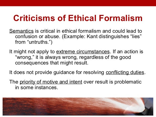 ethical formalism Ethical formalism, understood here as the use of formal rules for the determination of behavior, is not an optimal perspective alone for the promotion of ethical research.
