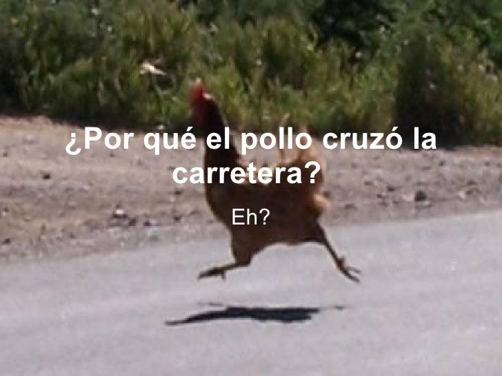 ¿Por qué el pollo cruzó la carretera?  Eh?