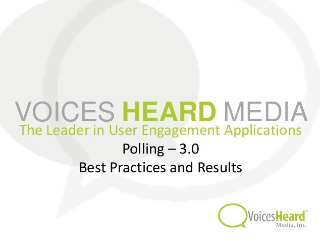 VOICES HEARD MEDIAThe Leader in User Engagement Applications                Polling – 3.0        Best Practices and Results