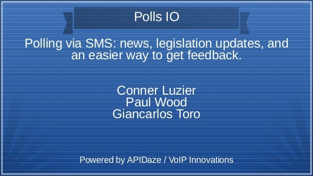 Polls IO Polling via SMS: news, legislation updates, and an easier way to get feedback. Conner Luzier Paul Wood Giancarlos...