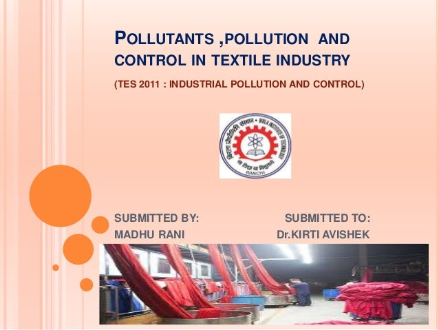 POLLUTANTS ,POLLUTION AND CONTROL IN TEXTILE INDUSTRY (TES 2011 : INDUSTRIAL POLLUTION AND CONTROL) SUBMITTED BY: SUBMITTE...