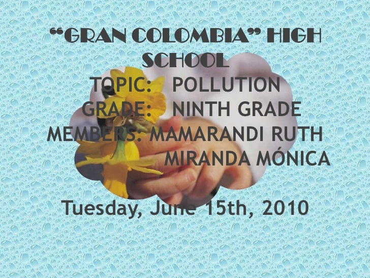 """GRAN COLOMBIA"" HIGH SCHOOLTOPIC:   POLLUTION      GRADE:   NINTH GRADEMEMBERS: MAMARANDI RUTH                    MIRANDA ..."
