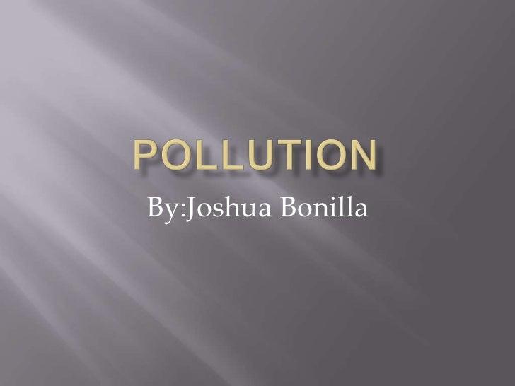 pollution<br />By:Joshua Bonilla<br />