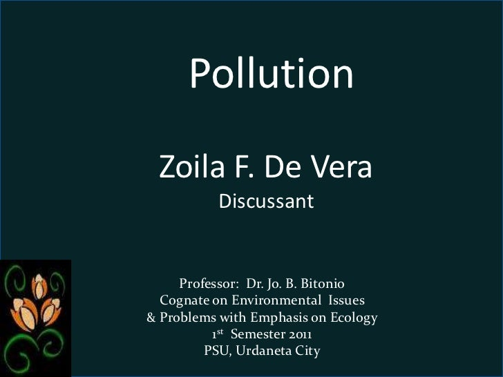 Pollution        <br />Zoila F. De Vera                     Discussant<br />Professor:  Dr. Jo. B. Bitonio<br />Cognate on...