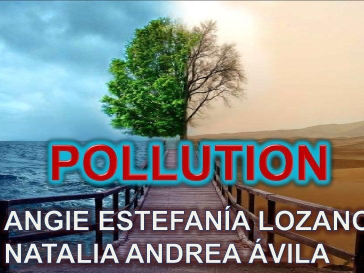 POLLUTION<br />ANGIE ESTEFANÍA LOZANO<br />NATALIA ANDREA ÁVILA<br />