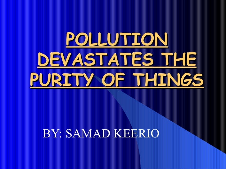 POLLUTION DEVASTATES THE PURITY OF THINGS BY: SAMAD KEERIO