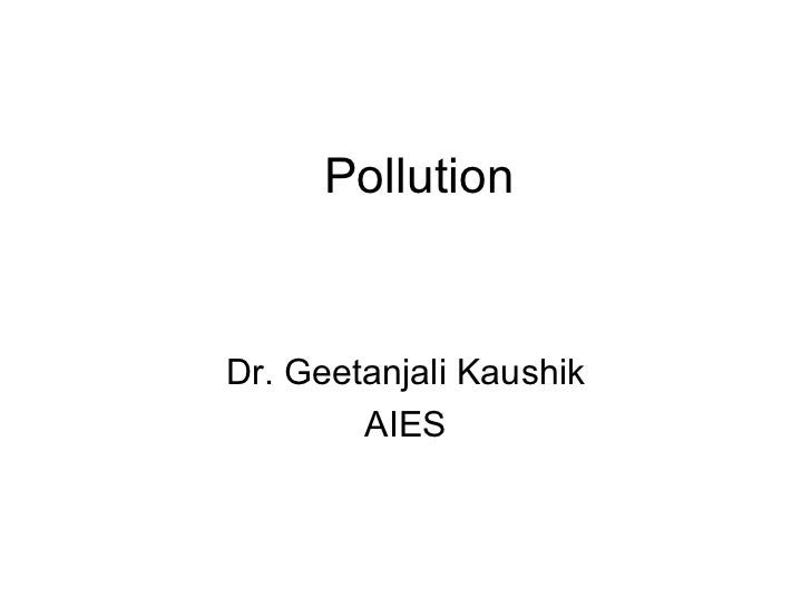 Pollution Dr. Geetanjali Kaushik AIES