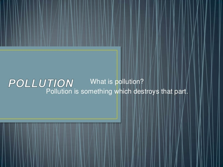 What is pollution?Pollution is something which destroys that part.