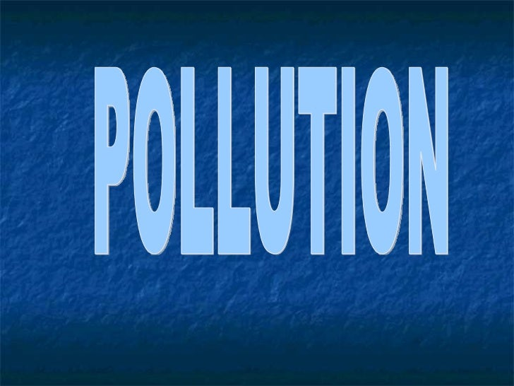    Definition of Pollution   Types of Pollution   Air Pollution:           a. Introduction    c. Effects           b....