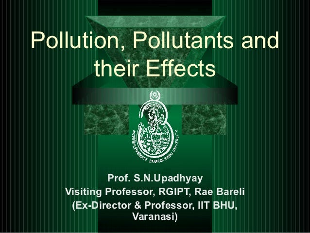 Pollution, Pollutants and       their Effects            Prof. S.N.Upadhyay   Visiting Professor, RGIPT, Rae Bareli    (Ex...