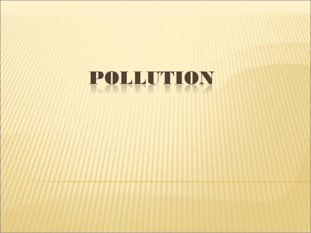 Pollution as an undesirable change in the physical, chemical and biologicalcharacteristics of air, water and soil which af...