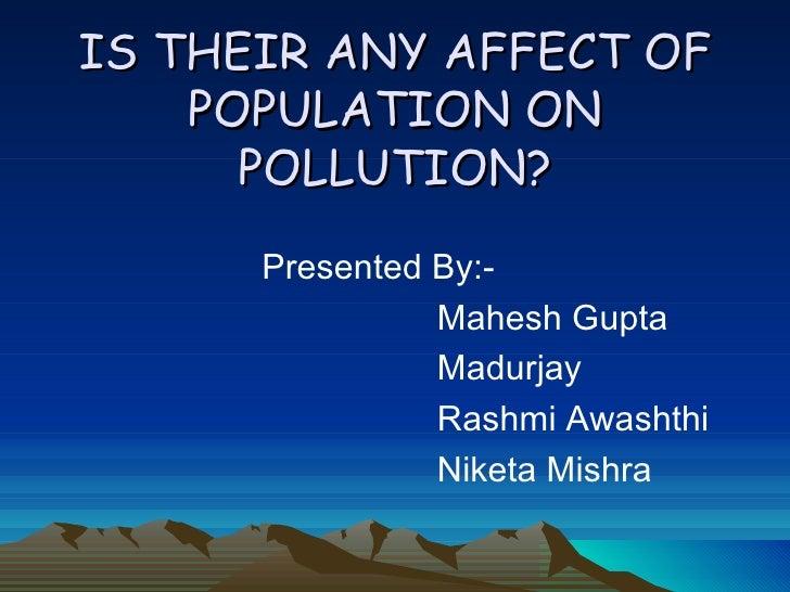 IS THEIR ANY AFFECT OF POPULATION ON POLLUTION? <ul><li>Presented By:- </li></ul><ul><li>Mahesh Gupta </li></ul><ul><li>Ma...