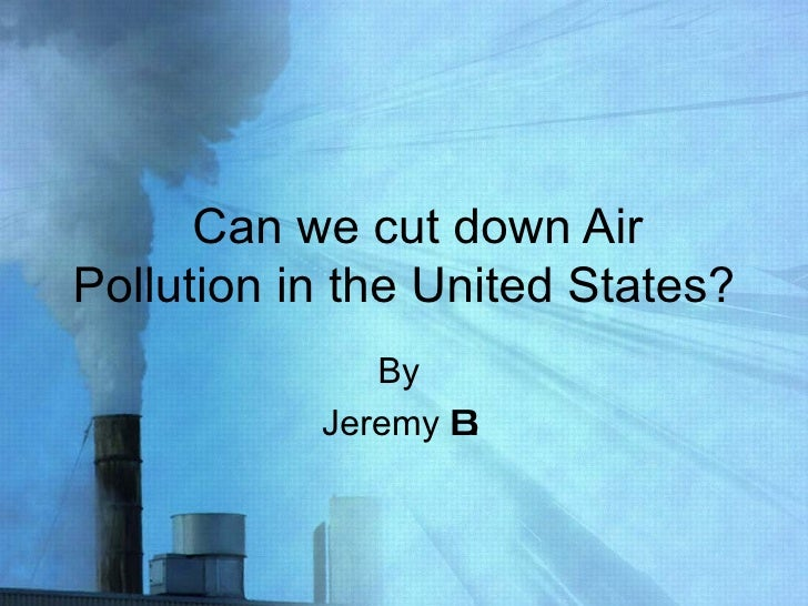 Can we cut down Air Pollution in the United States? By  Jeremy  B.