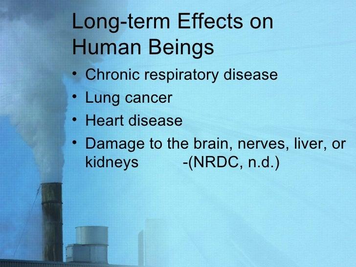 Long-term Effects on Human Beings <ul><li>Chronic respiratory disease </li></ul><ul><li>Lung cancer </li></ul><ul><li>Hear...
