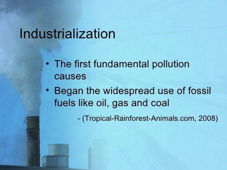 Industrialization <ul><li>The first fundamental pollution causes </li></ul><ul><li>Began the widespread use of fossil fuel...