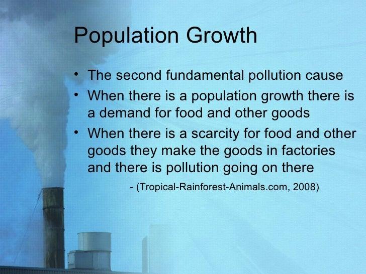 Population Growth  <ul><li>The second fundamental pollution cause  </li></ul><ul><li>When there is a population growth the...