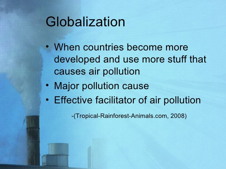 Globalization  <ul><li>When countries become more developed and use more stuff that causes air pollution  </li></ul><ul><l...