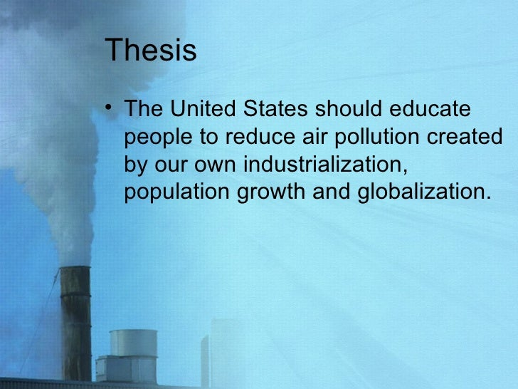 Thesis <ul><li>The United States should educate people to reduce air pollution created by our own industrialization, popul...