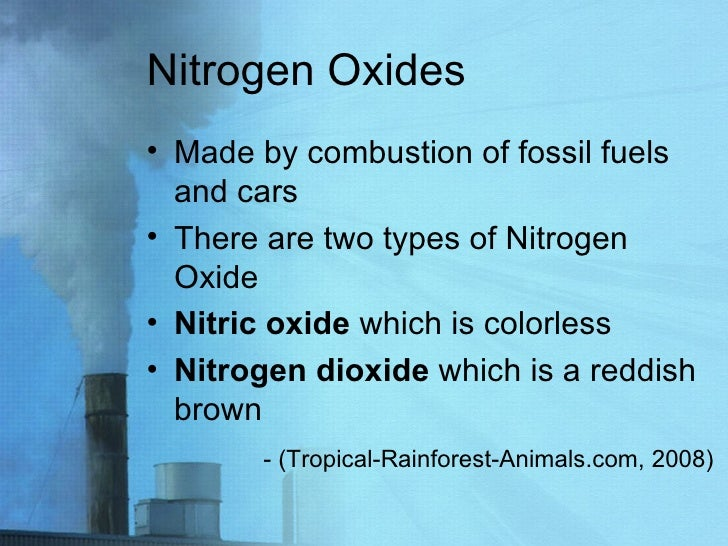 Nitrogen Oxides <ul><li>Made by combustion of fossil fuels and cars </li></ul><ul><li>There are two types of Nitrogen Oxid...