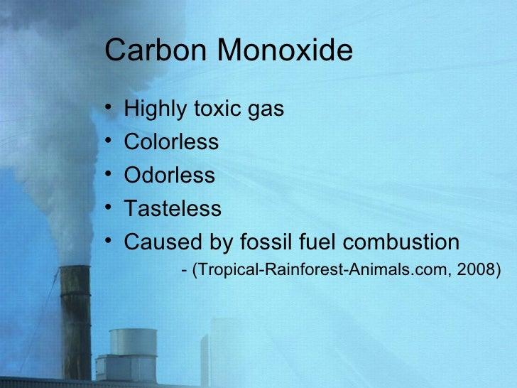 Carbon Monoxide <ul><li>Highly toxic gas </li></ul><ul><li>Colorless </li></ul><ul><li>Odorless </li></ul><ul><li>Tasteles...