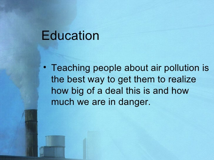Education <ul><li>Teaching people about air pollution is the best way to get them to realize how big of a deal this is and...