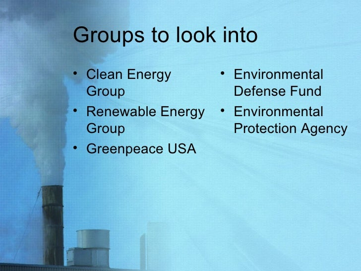 Groups to look into <ul><li>Clean Energy Group </li></ul><ul><li>Renewable Energy Group </li></ul><ul><li>Greenpeace USA <...