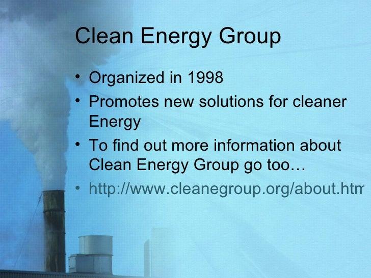 Clean Energy Group <ul><li>Organized in 1998 </li></ul><ul><li>Promotes new solutions for cleaner Energy </li></ul><ul><li...