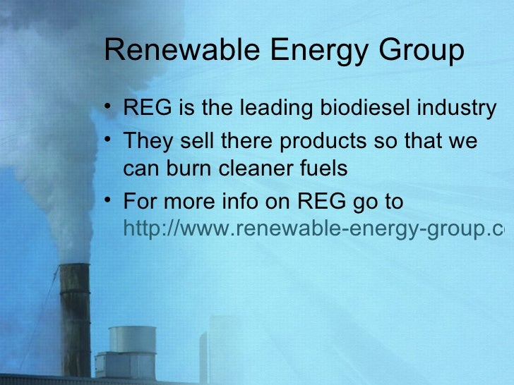 Renewable Energy Group <ul><li>REG is the leading biodiesel industry </li></ul><ul><li>They sell there products so that we...