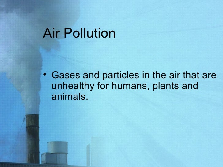 Air Pollution <ul><li>Gases and particles in the air that are unhealthy for humans, plants and animals. </li></ul>