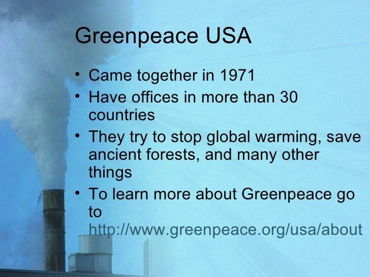 Greenpeace USA <ul><li>Came together in 1971 </li></ul><ul><li>Have offices in more than 30 countries  </li></ul><ul><li>T...