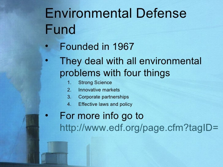 Environmental Defense Fund <ul><li>Founded in 1967 </li></ul><ul><li>They deal with all environmental problems with four t...