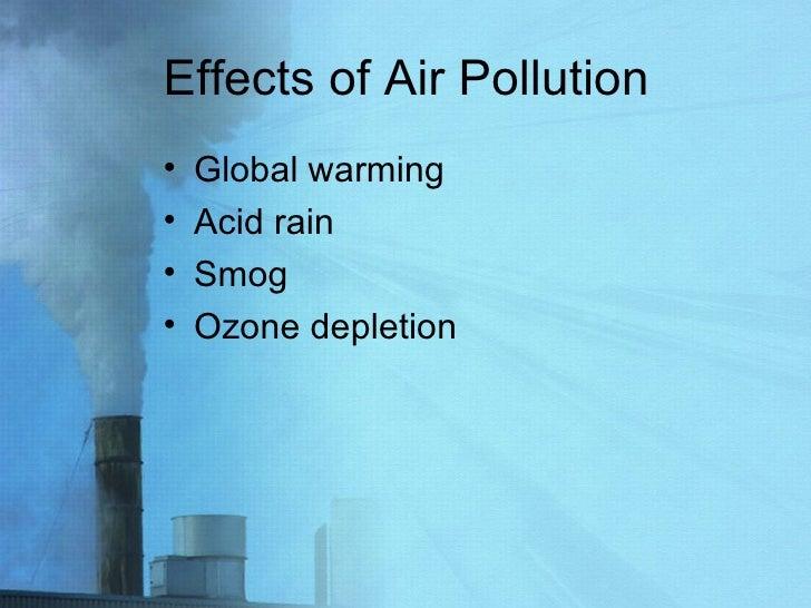Effects of Air Pollution <ul><li>Global warming </li></ul><ul><li>Acid rain </li></ul><ul><li>Smog </li></ul><ul><li>Ozone...
