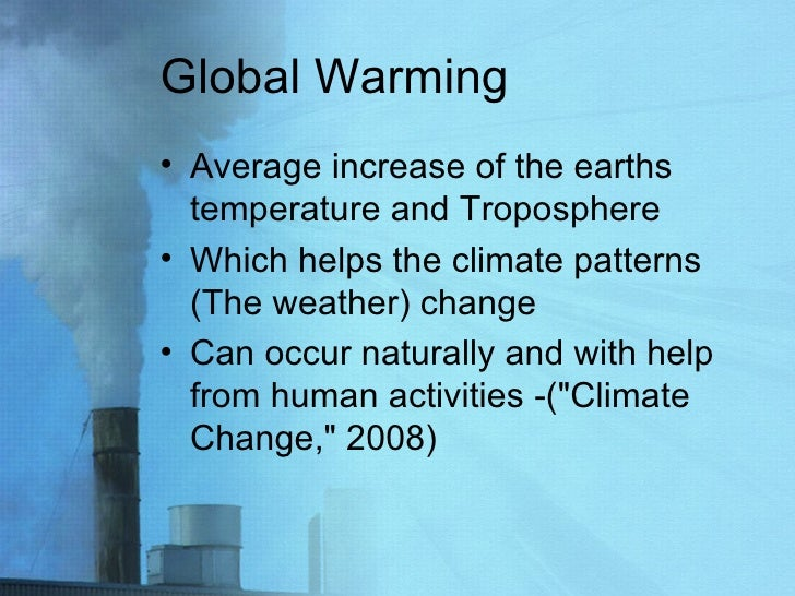 Global Warming <ul><li>Average increase of the earths temperature and Troposphere  </li></ul><ul><li>Which helps the clima...