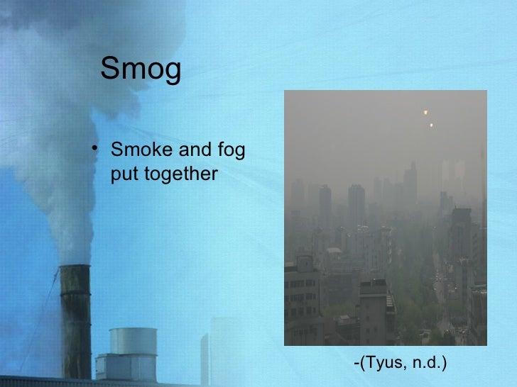 Smog <ul><li>Smoke and fog put together </li></ul>-(Tyus, n.d.)