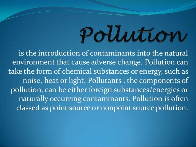 is the introduction of contaminants into the naturalenvironment that cause adverse change. Pollution cantake the form of c...