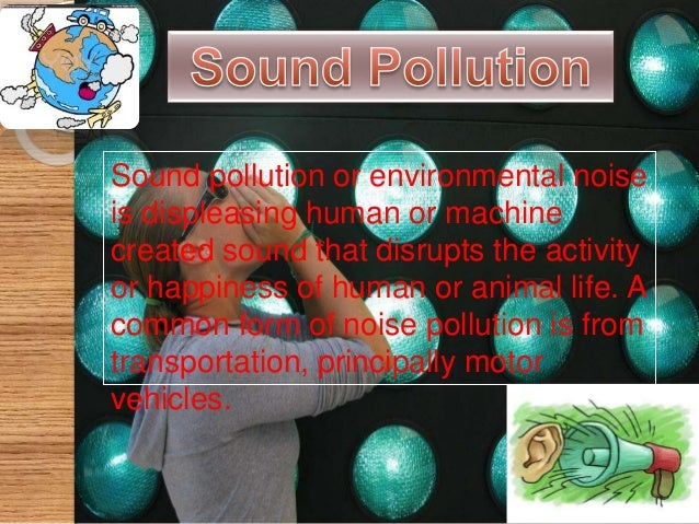 Causes of noise pollution  The main sources of noise pollution are as follows:- 1. Transportation:-aircraft , trains ,car...