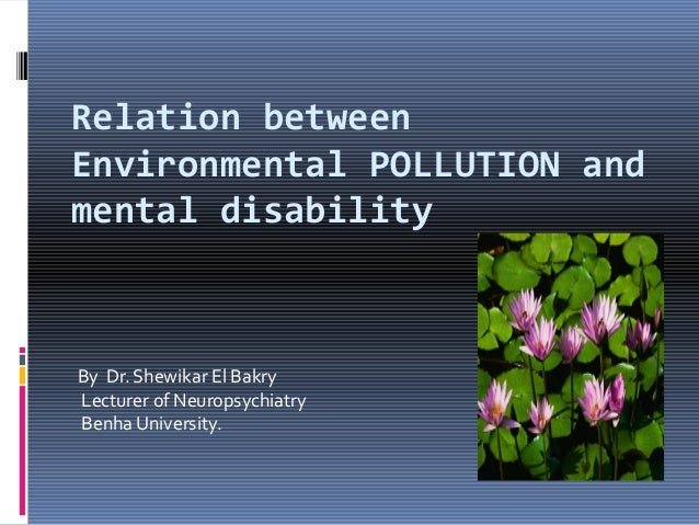 Relation between Environmental POLLUTION and mental disability  By Dr. Shewikar El Bakry Lecturer of Neuropsychiatry Benha...