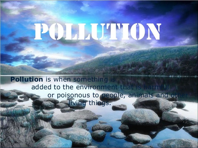 POLLUTION Pollution is when something is added to the environment that is harmful or poisonous to people, animals and othe...
